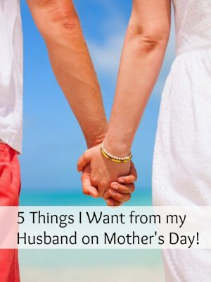 5 Things I Want From My Husband On Mother's Day